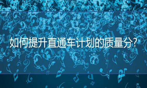 济南京东代运营:如何提升直通车计划的质量分?